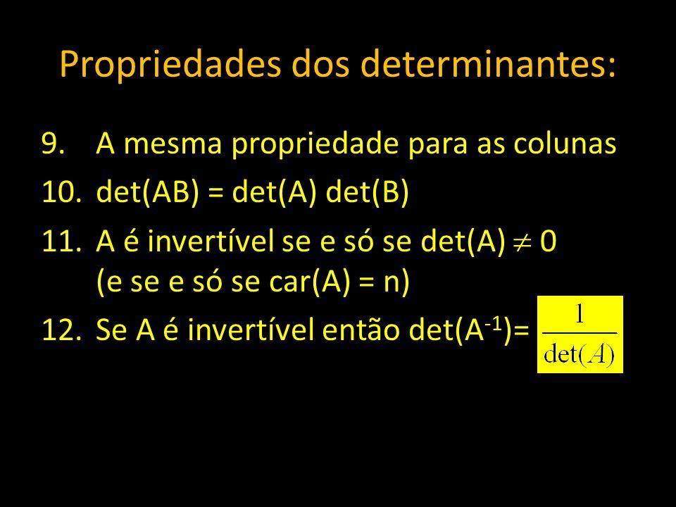 Propriedades dos determinantes: 9.A mesma propriedade para as colunas 10.det(AB) = det(A) det(B) 11.A é invertível se e só se det(A) 0 (e se e só se c