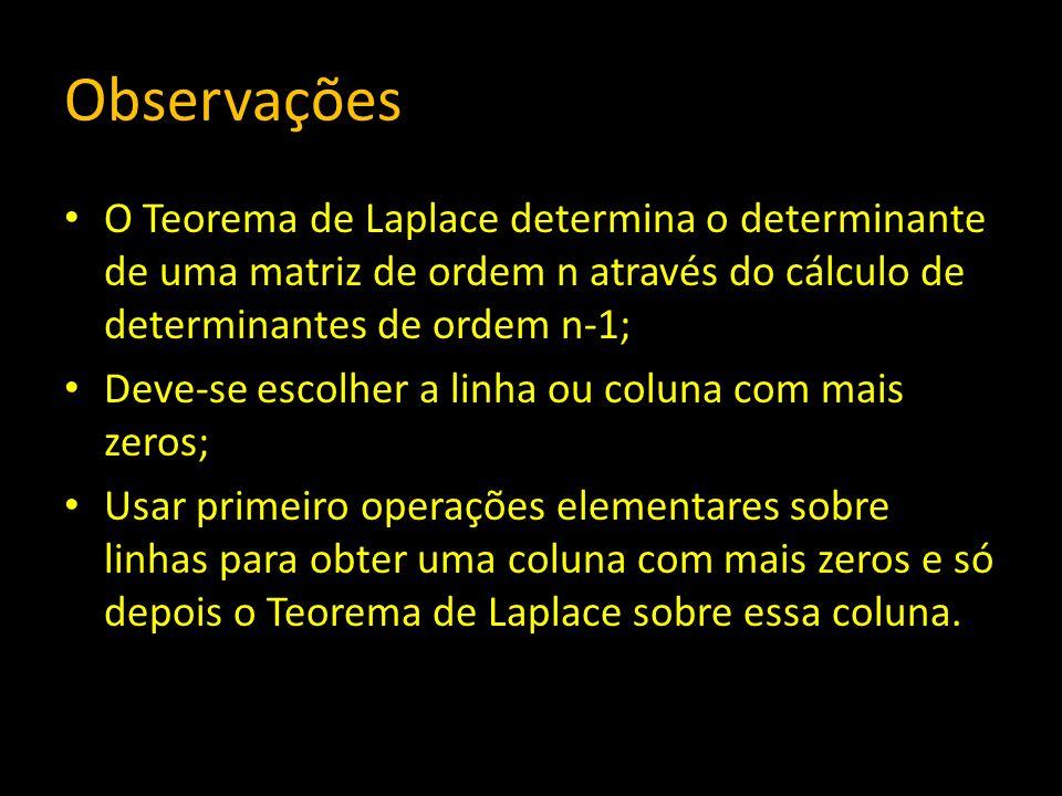 Observações O Teorema de Laplace determina o determinante de uma matriz de ordem n através do cálculo de determinantes de ordem n-1; Deve-se escolher