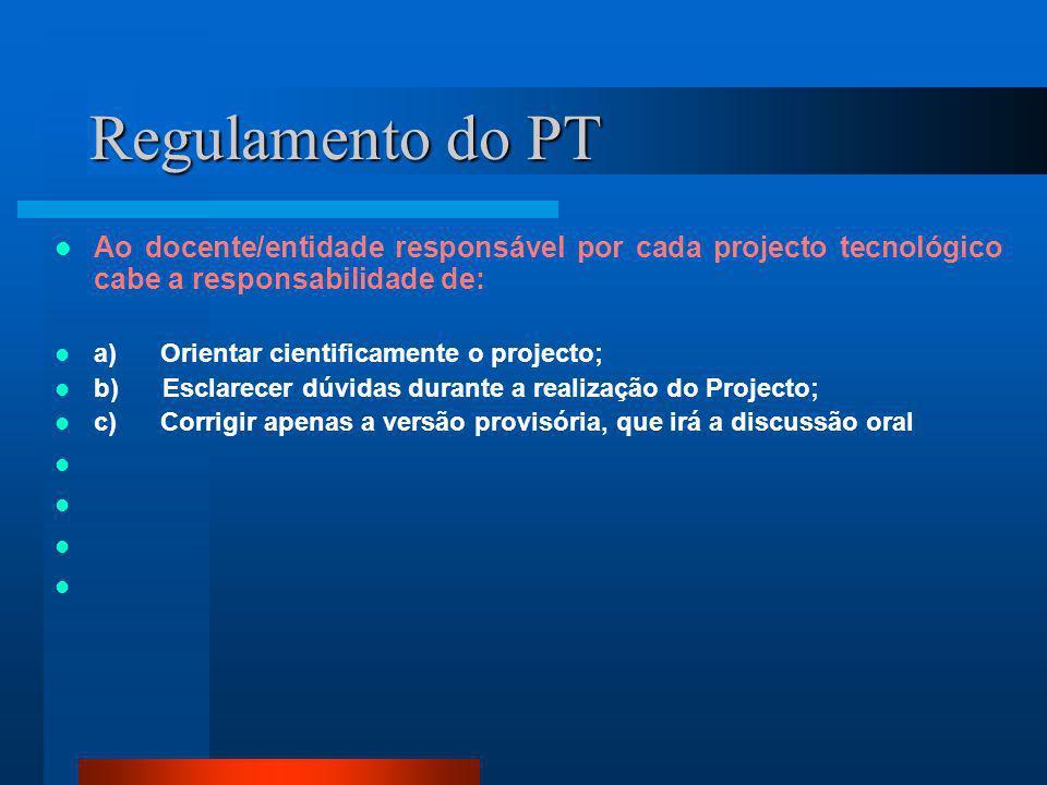 Regulamento do PT Ao docente/entidade responsável por cada projecto tecnológico cabe a responsabilidade de: a) Orientar cientificamente o projecto; b)