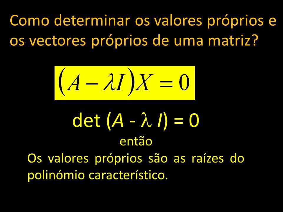 Como determinar os valores próprios e os vectores próprios de uma matriz? det (A - I) = 0 então Os valores próprios são as raízes do polinómio caracte