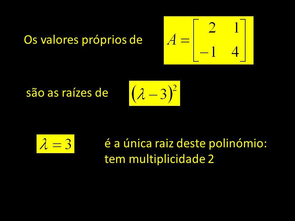 Os valores próprios de são as raízes de é a única raiz deste polinómio: tem multiplicidade 2