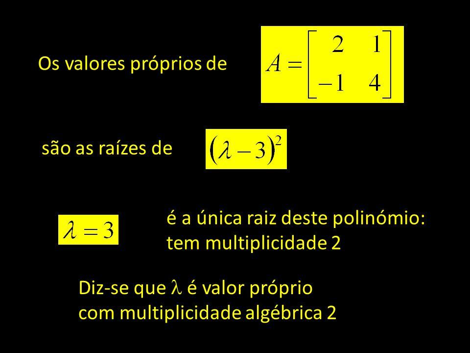 Os valores próprios de são as raízes de é a única raiz deste polinómio: tem multiplicidade 2 Diz-se que é valor próprio com multiplicidade algébrica 2