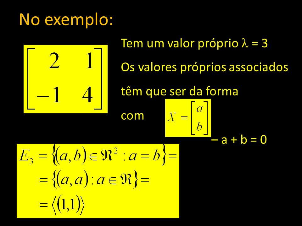 No exemplo: Tem um valor próprio = 3 Os valores próprios associados têm que ser da forma com – a + b = 0