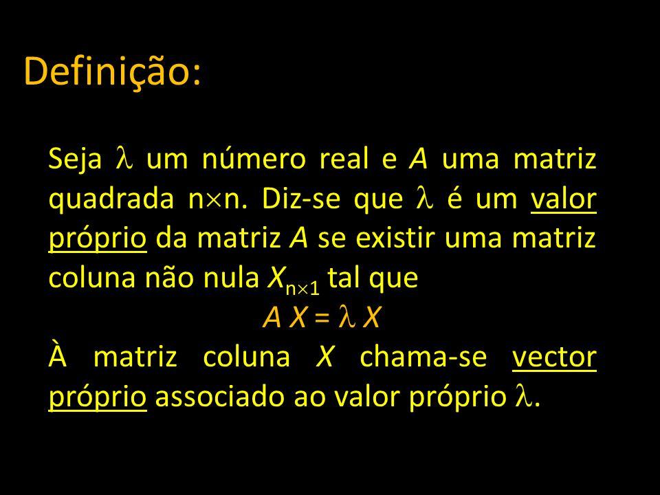 Definição: Seja um número real e A uma matriz quadrada n n. Diz-se que é um valor próprio da matriz A se existir uma matriz coluna não nula X n 1 tal