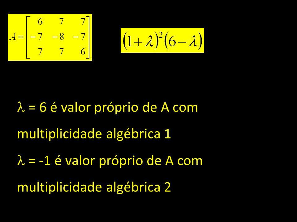 = 6 é valor próprio de A com multiplicidade algébrica 1 = -1 é valor próprio de A com multiplicidade algébrica 2