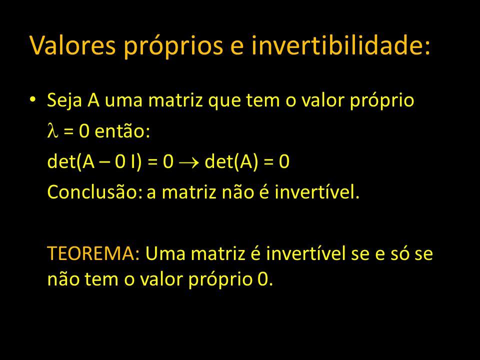 Valores próprios e invertibilidade: Seja A uma matriz que tem o valor próprio = 0 então: det(A – 0 I) = 0 det(A) = 0 Conclusão: a matriz não é invertí