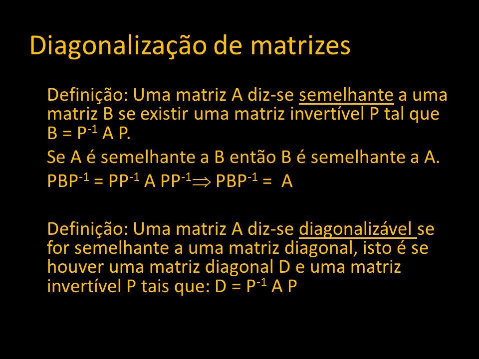 Diagonalização de matrizes Definição: Uma matriz A diz-se semelhante a uma matriz B se existir uma matriz invertível P tal que B = P -1 A P. Se A é se
