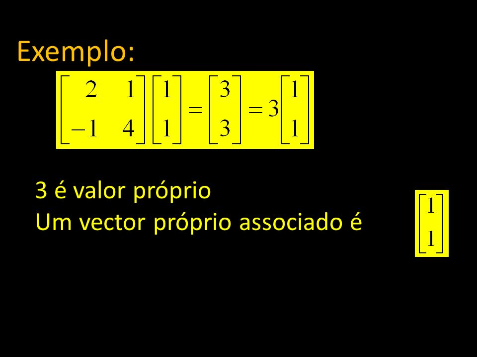 Exemplo: 3 é valor próprio Um vector próprio associado é