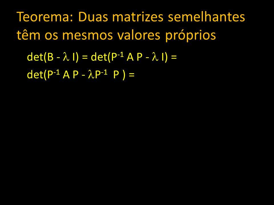 Teorema: Duas matrizes semelhantes têm os mesmos valores próprios det(B - I) = det(P -1 A P - I) = det(P -1 A P - P -1 P ) =