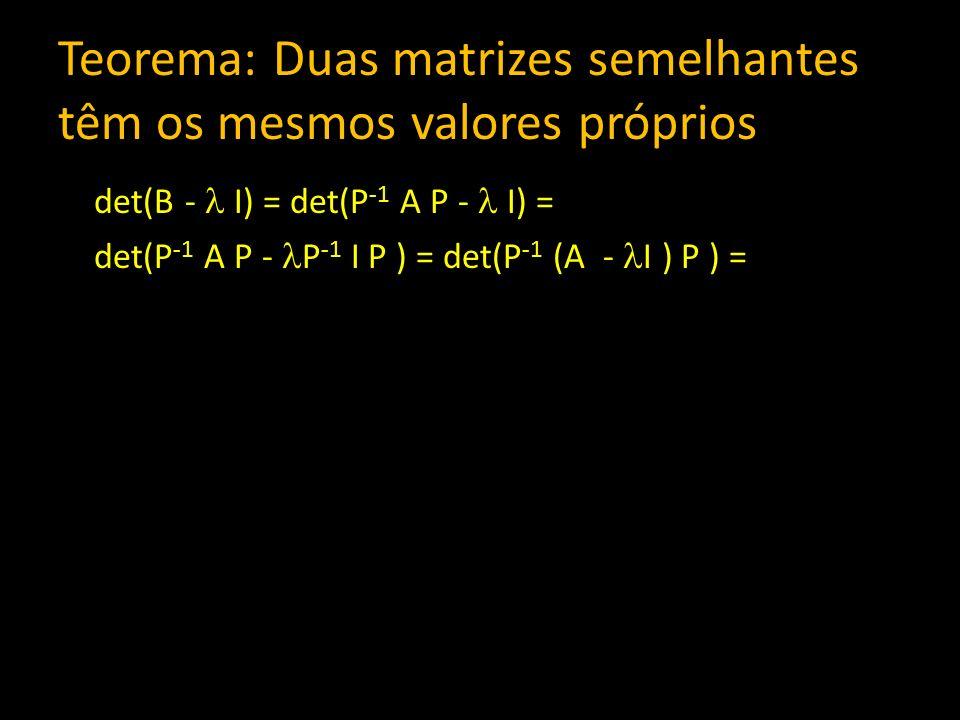 Teorema: Duas matrizes semelhantes têm os mesmos valores próprios det(B - I) = det(P -1 A P - I) = det(P -1 A P - P -1 I P ) = det(P -1 (A - I ) P ) =