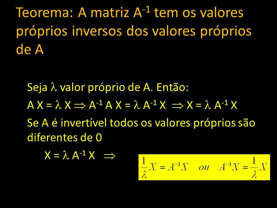 Teorema: A matriz A -1 tem os valores próprios inversos dos valores próprios de A Seja valor próprio de A. Então: A X = X A -1 A X = A -1 X X = A -1 X