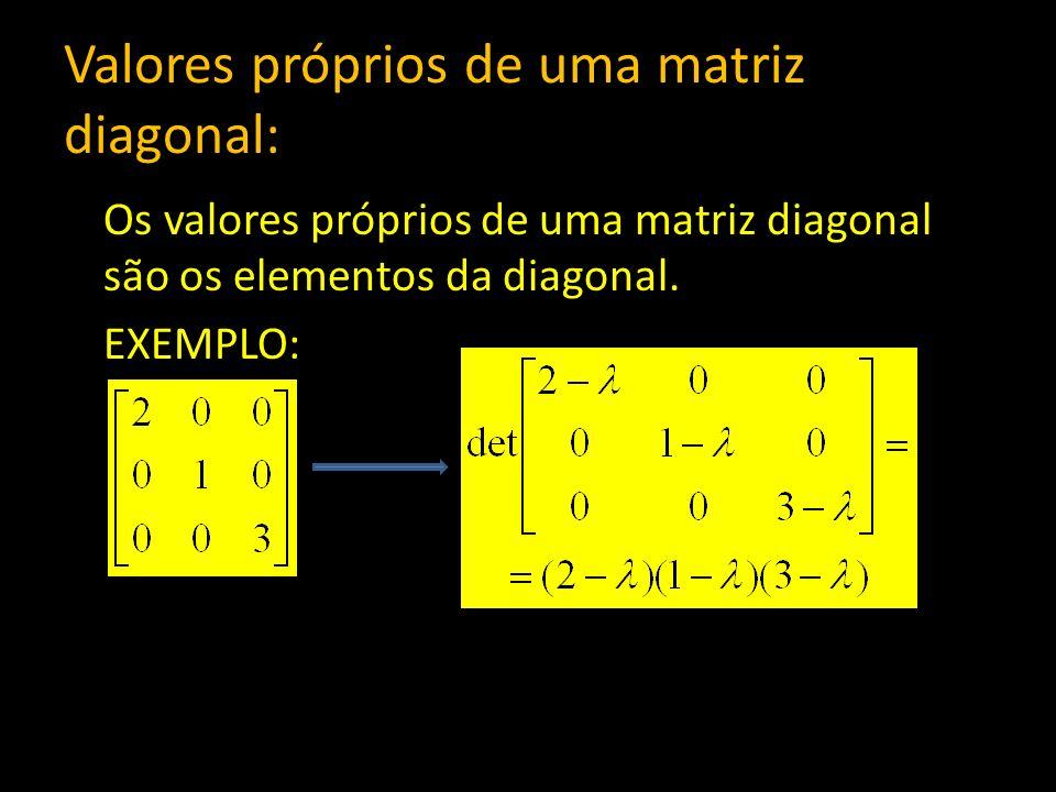 Valores próprios de uma matriz diagonal: Os valores próprios de uma matriz diagonal são os elementos da diagonal. EXEMPLO: