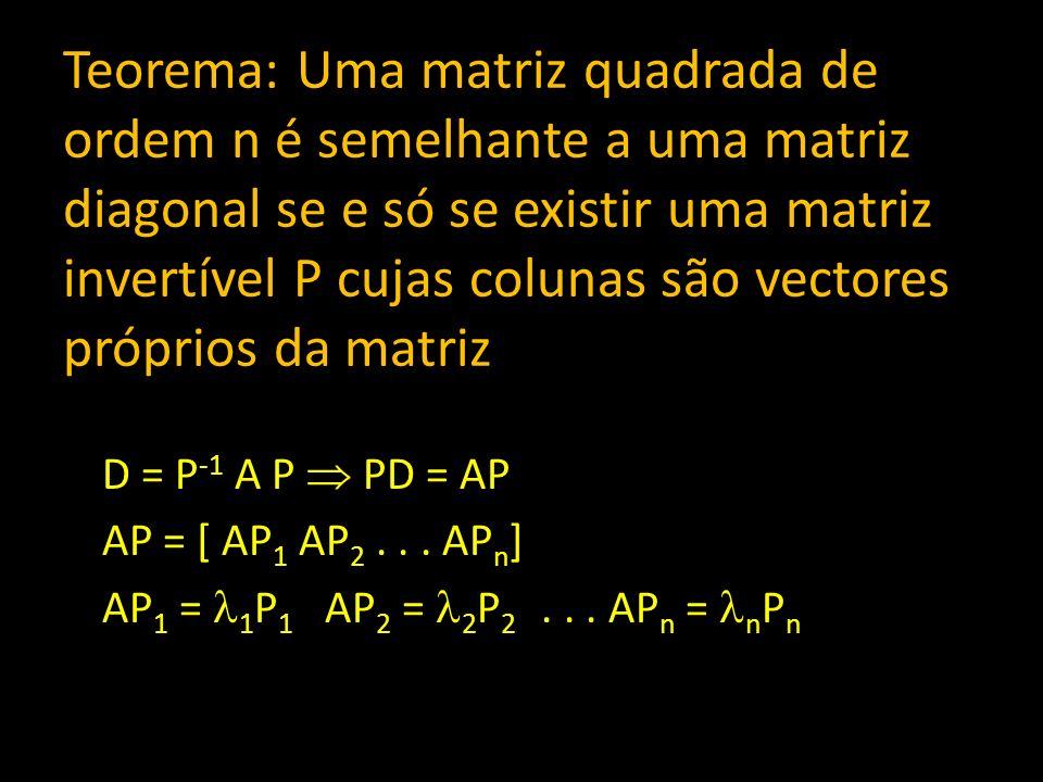 Teorema: Uma matriz quadrada de ordem n é semelhante a uma matriz diagonal se e só se existir uma matriz invertível P cujas colunas são vectores própr