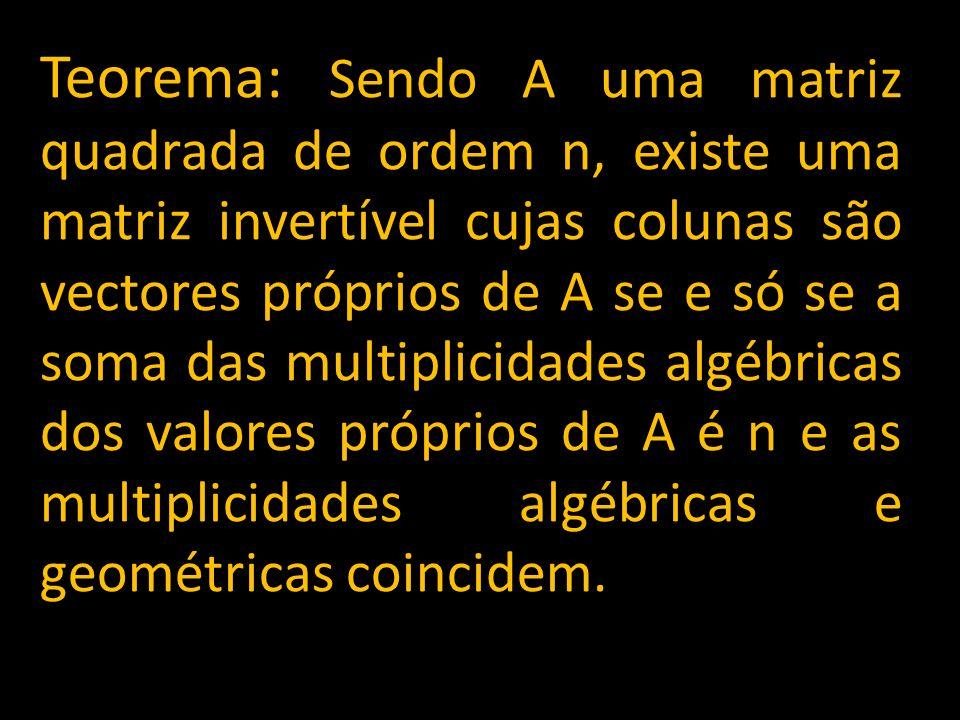 Teorema: Sendo A uma matriz quadrada de ordem n, existe uma matriz invertível cujas colunas são vectores próprios de A se e só se a soma das multiplic