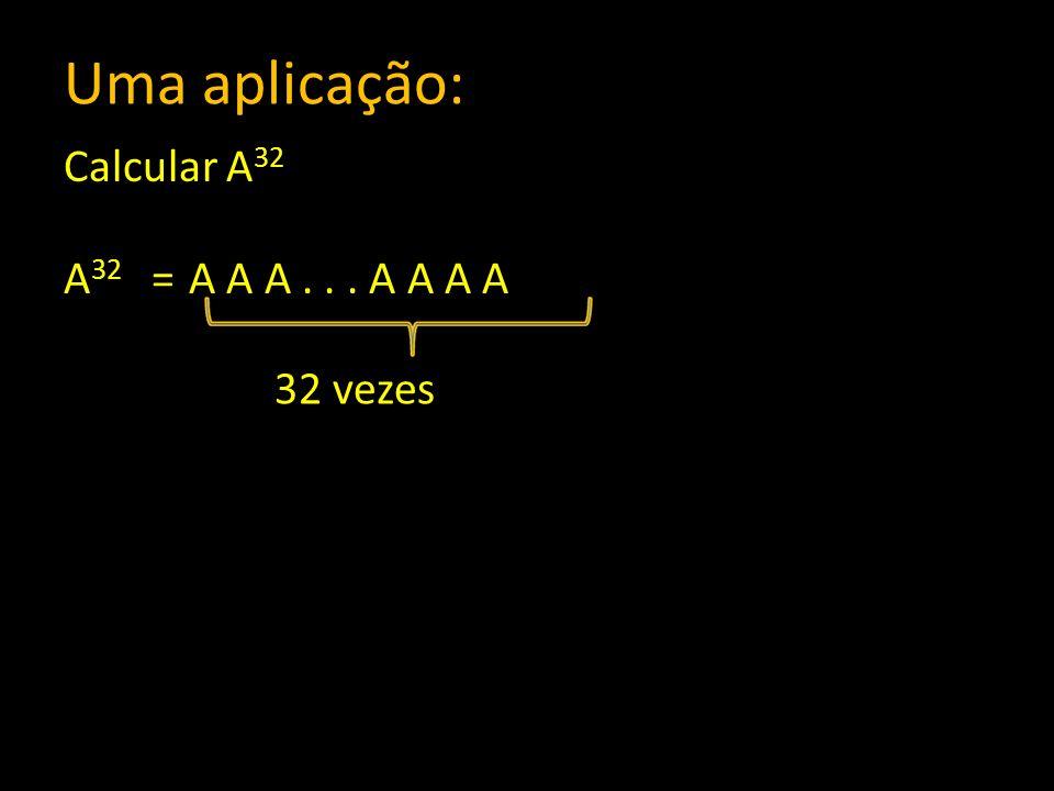 Uma aplicação: Calcular A 32 A 32 = A A A... A A A A 32 vezes