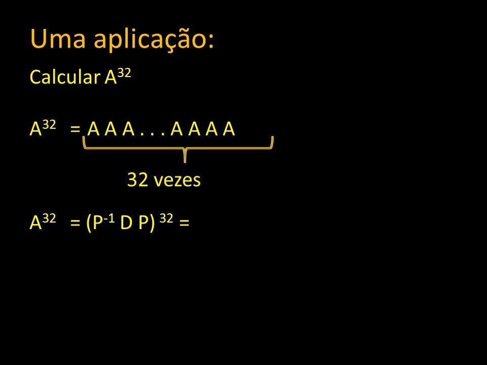 Uma aplicação: Calcular A 32 A 32 = A A A... A A A A A 32 = (P -1 D P) 32 = 32 vezes