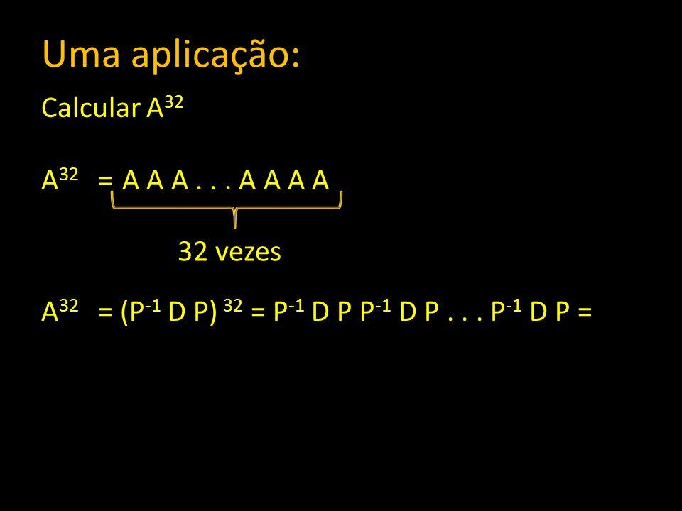 Uma aplicação: Calcular A 32 A 32 = A A A... A A A A A 32 = (P -1 D P) 32 = P -1 D P P -1 D P... P -1 D P = 32 vezes