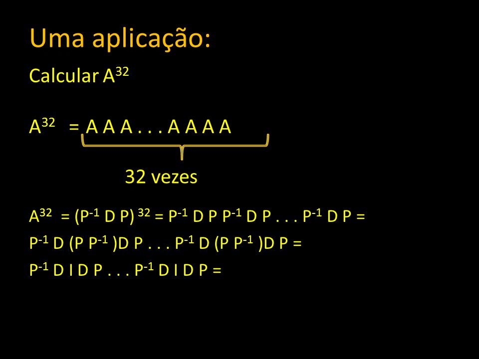 Uma aplicação: Calcular A 32 A 32 = A A A... A A A A A 32 = (P -1 D P) 32 = P -1 D P P -1 D P... P -1 D P = P -1 D (P P -1 )D P... P -1 D (P P -1 )D P