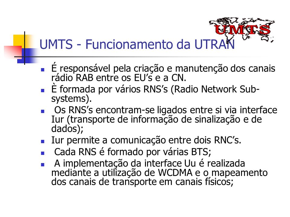 UMTS - Funcionamento da UTRAN É responsável pela criação e manutenção dos canais rádio RAB entre os EUs e a CN. È formada por vários RNSs (Radio Netwo