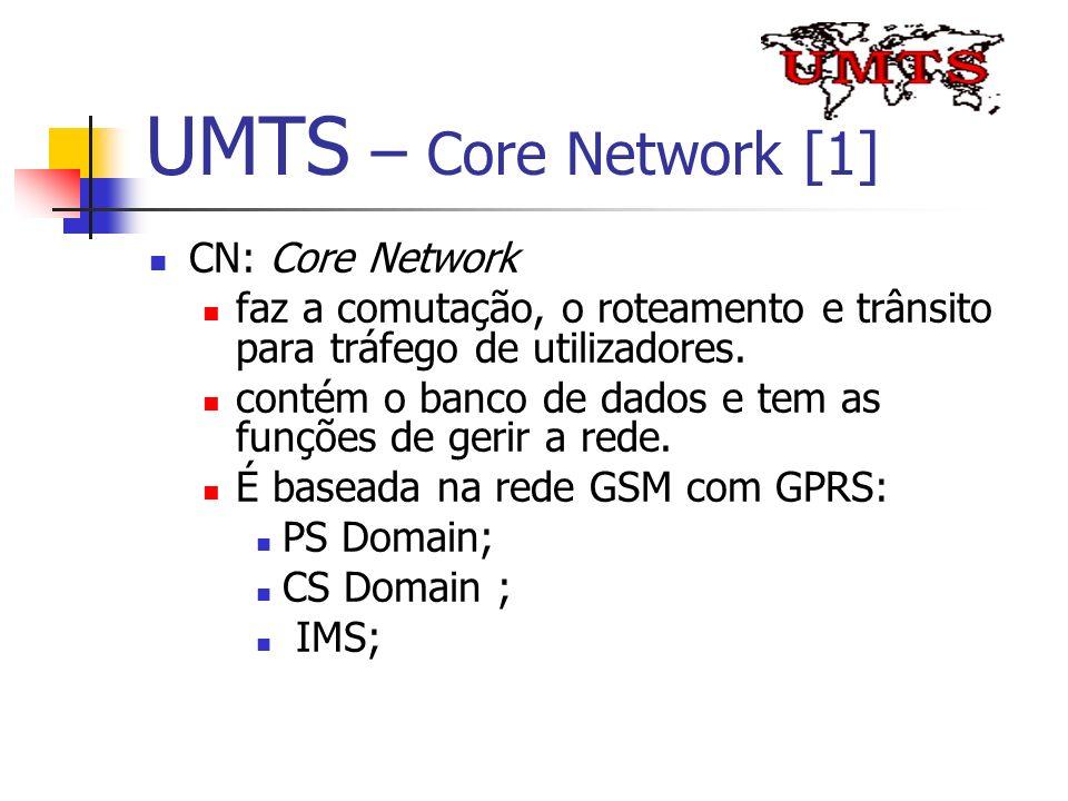UMTS – Core Network [1] CN: Core Network faz a comutação, o roteamento e trânsito para tráfego de utilizadores. contém o banco de dados e tem as funçõ