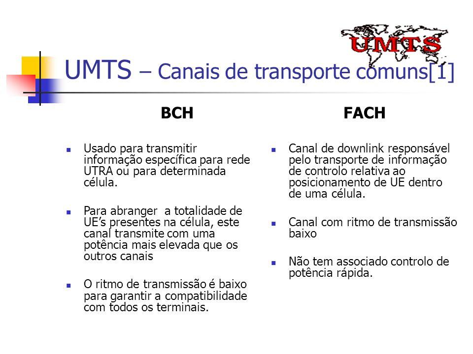 UMTS – Canais de transporte comuns[1] BCH Usado para transmitir informação específica para rede UTRA ou para determinada célula. Para abranger a total