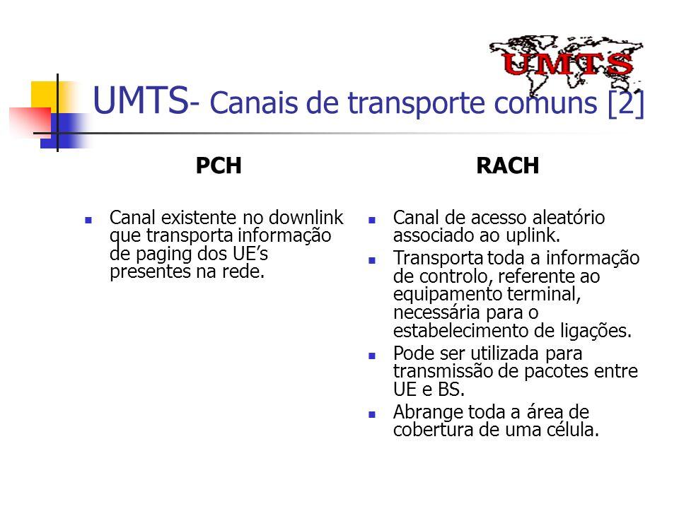 UMTS - Canais de transporte comuns [2] PCH Canal existente no downlink que transporta informação de paging dos UEs presentes na rede. RACH Canal de ac