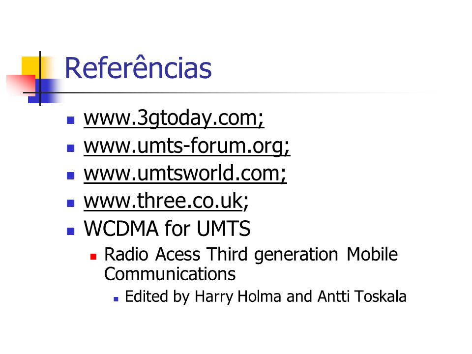 Referências www.3gtoday.com; www.umts-forum.org; www.umtsworld.com; www.three.co.uk; WCDMA for UMTS Radio Acess Third generation Mobile Communications Edited by Harry Holma and Antti Toskala