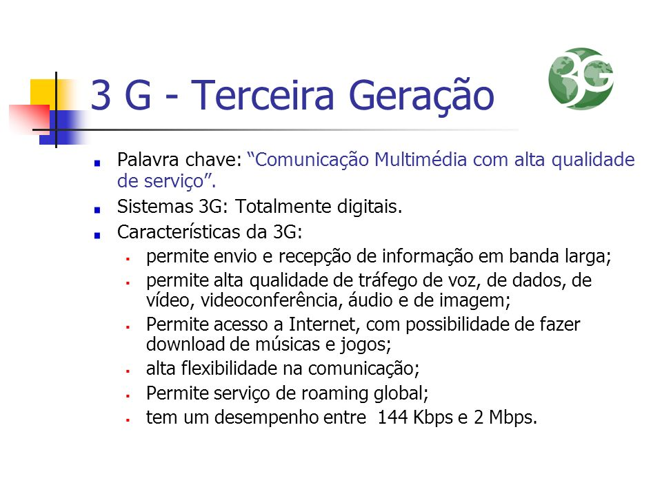 3 G - Terceira Geração Palavra chave: Comunicação Multimédia com alta qualidade de serviço. Sistemas 3G: Totalmente digitais. Características da 3G: p