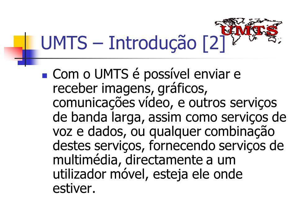 UMTS – Introdução [2] Com o UMTS é possível enviar e receber imagens, gráficos, comunicações vídeo, e outros serviços de banda larga, assim como servi