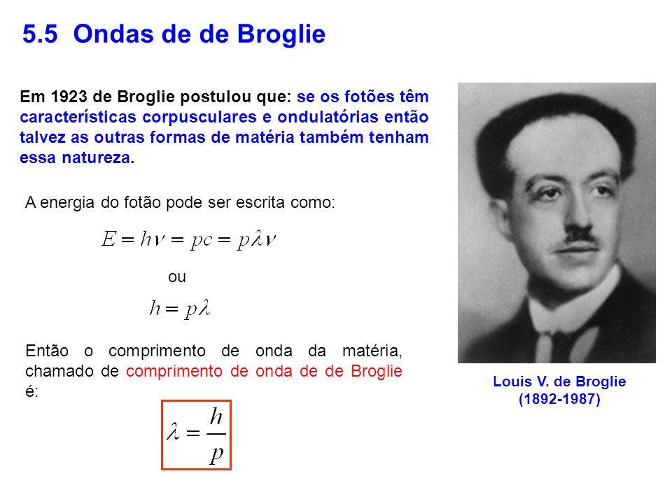 5.5 Ondas de de Broglie Louis V. de Broglie (1892-1987) Em 1923 de Broglie postulou que: se os fotões têm características corpusculares e ondulatórias