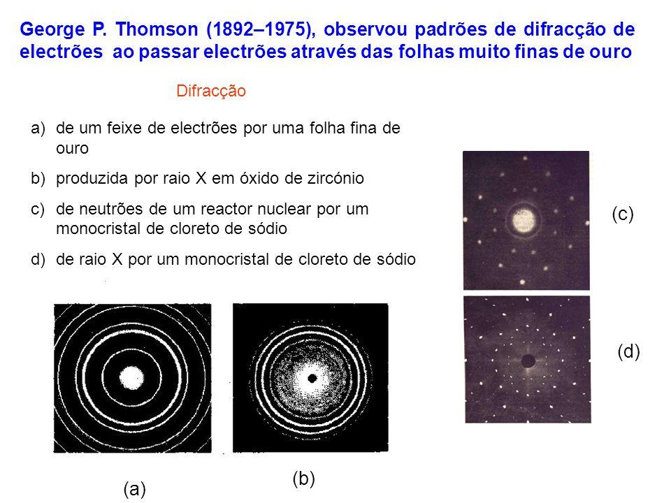 George P. Thomson (1892–1975), observou padrões de difracção de electrões ao passar electrões através das folhas muito finas de ouro (a) (b) (c) (d) D