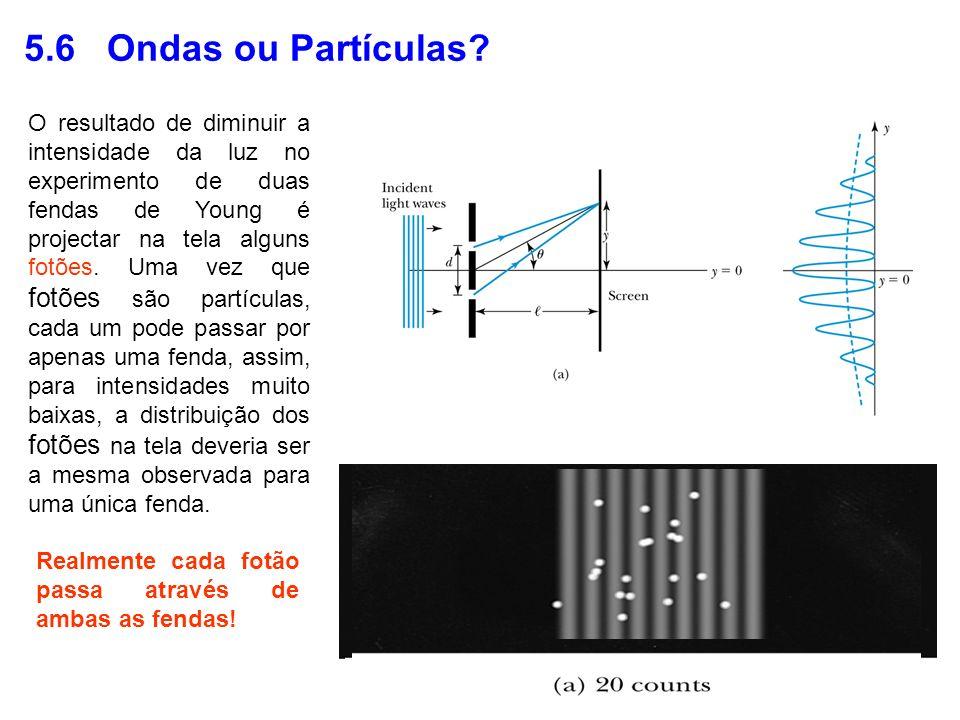 5.6 Ondas ou Partículas? O resultado de diminuir a intensidade da luz no experimento de duas fendas de Young é projectar na tela alguns fotões. Uma ve