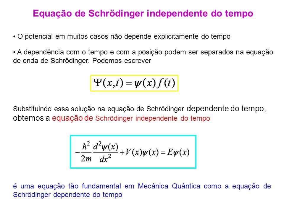 O potencial em muitos casos não depende explicitamente do tempo Equação de Schrödinger independente do tempo Substituindo essa solução na equação de S