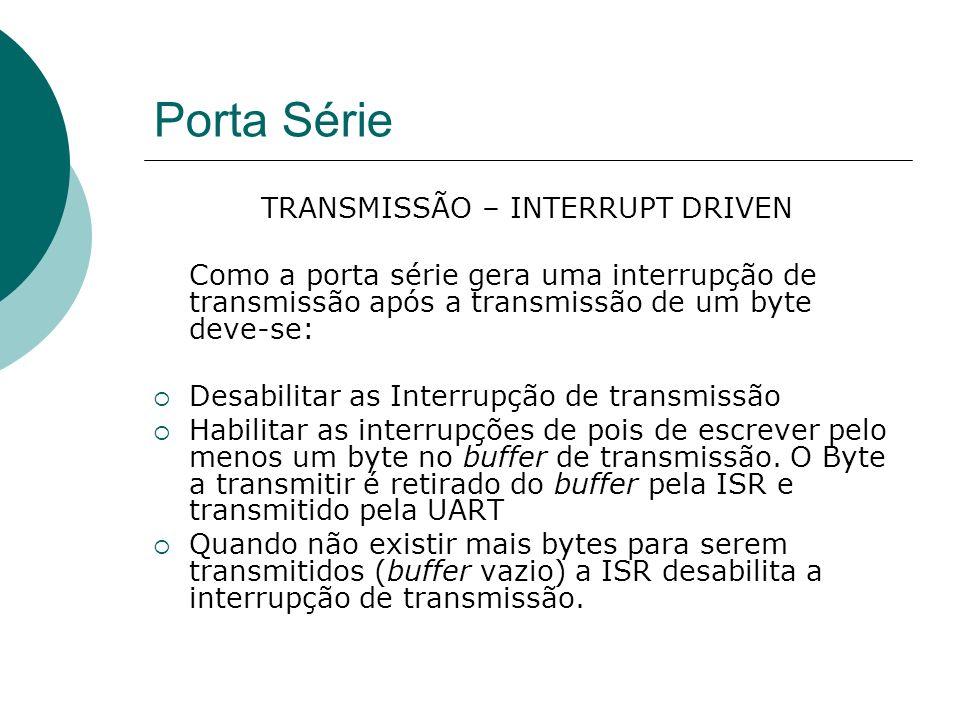 Porta Série TRANSMISSÃO – INTERRUPT DRIVEN Como a porta série gera uma interrupção de transmissão após a transmissão de um byte deve-se: Desabilitar a