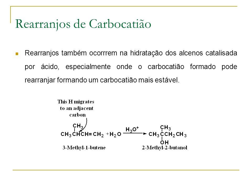 Rearranjos de Carbocatião Rearranjos também ocorrrem na hidratação dos alcenos catalisada por ácido, especialmente onde o carbocatião formado pode rearranjar formando um carbocatião mais estável.