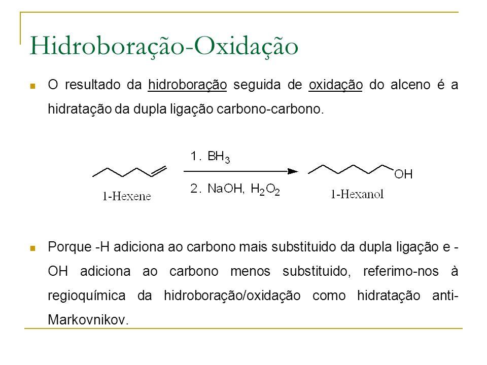 Hidroboração-Oxidação O resultado da hidroboração seguida de oxidação do alceno é a hidratação da dupla ligação carbono-carbono.