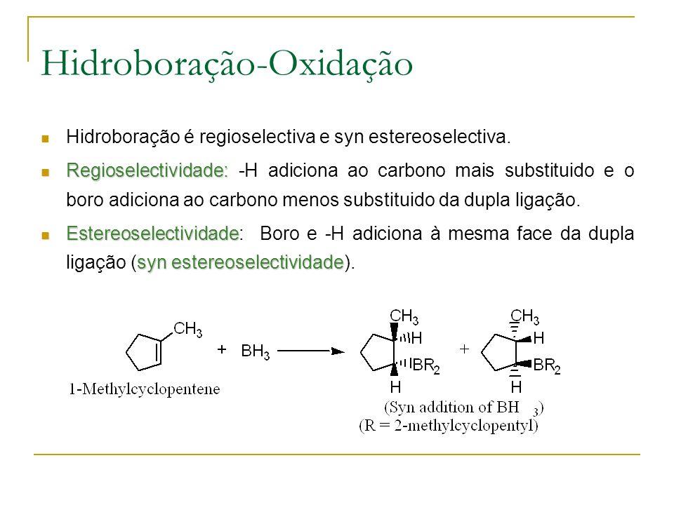 Hidroboração-Oxidação Hidroboração é regioselectiva e syn estereoselectiva.