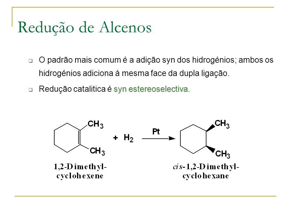Redução de Alcenos O padrão mais comum é a adição syn dos hidrogénios; ambos os hidrogénios adiciona à mesma face da dupla ligação.