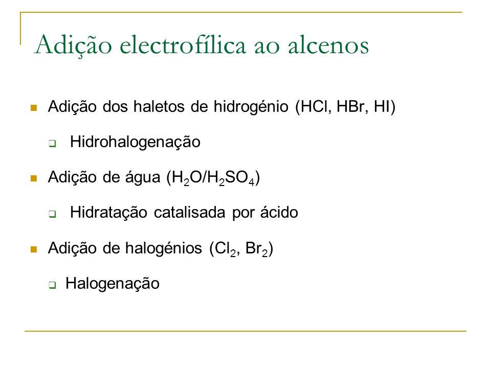 Adição electrofílica ao alcenos Adição dos haletos de hidrogénio (HCl, HBr, HI) Hidrohalogenação Adição de água (H 2 O/H 2 SO 4 ) Hidratação catalisada por ácido Adição de halogénios (Cl 2, Br 2 ) Halogenação