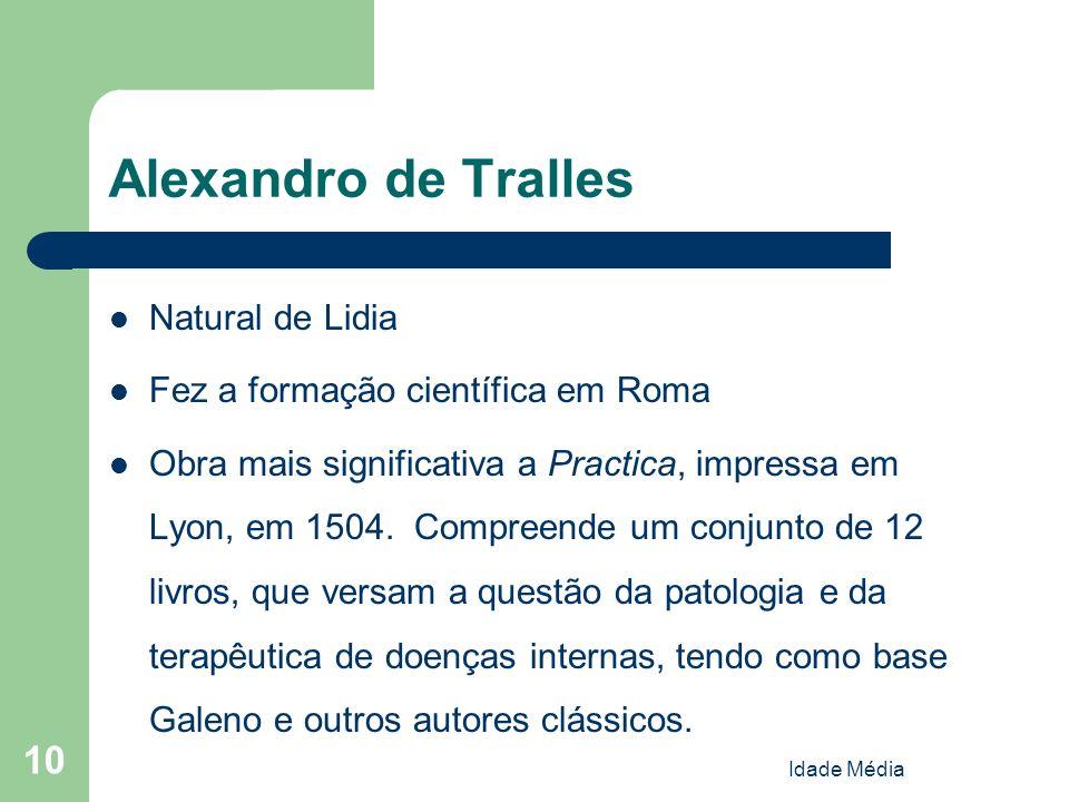Idade Média 10 Alexandro de Tralles Natural de Lidia Fez a formação científica em Roma Obra mais significativa a Practica, impressa em Lyon, em 1504.