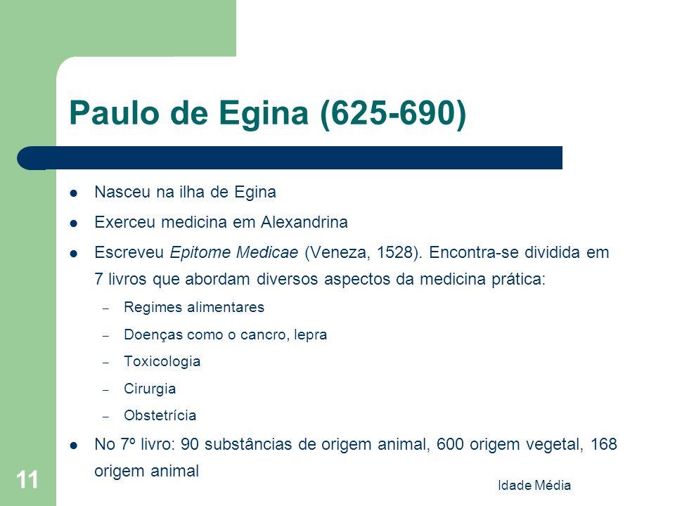 Idade Média 11 Paulo de Egina (625-690) Nasceu na ilha de Egina Exerceu medicina em Alexandrina Escreveu Epitome Medicae (Veneza, 1528). Encontra-se d