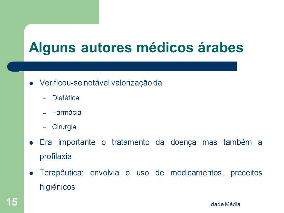 Idade Média 15 Alguns autores médicos árabes Verificou-se notável valorização da – Dietética – Farmácia – Cirurgia Era importante o tratamento da doen