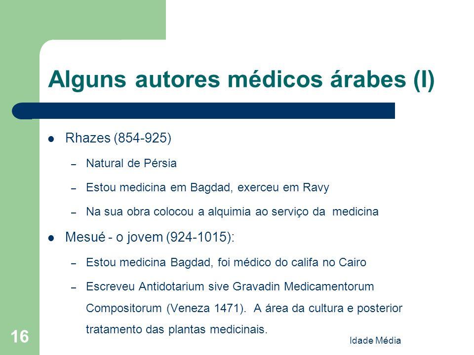 Idade Média 16 Alguns autores médicos árabes (I) Rhazes (854-925) – Natural de Pérsia – Estou medicina em Bagdad, exerceu em Ravy – Na sua obra coloco