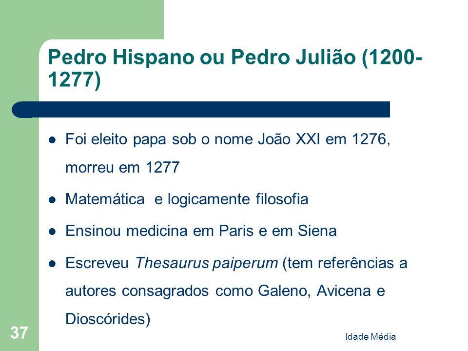 Idade Média 37 Pedro Hispano ou Pedro Julião (1200- 1277) Foi eleito papa sob o nome João XXI em 1276, morreu em 1277 Matemática e logicamente filosof