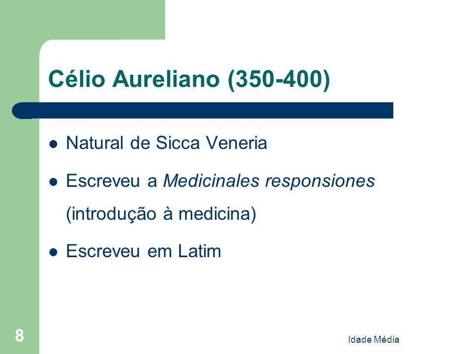 Idade Média 8 Célio Aureliano (350-400) Natural de Sicca Veneria Escreveu a Medicinales responsiones (introdução à medicina) Escreveu em Latim