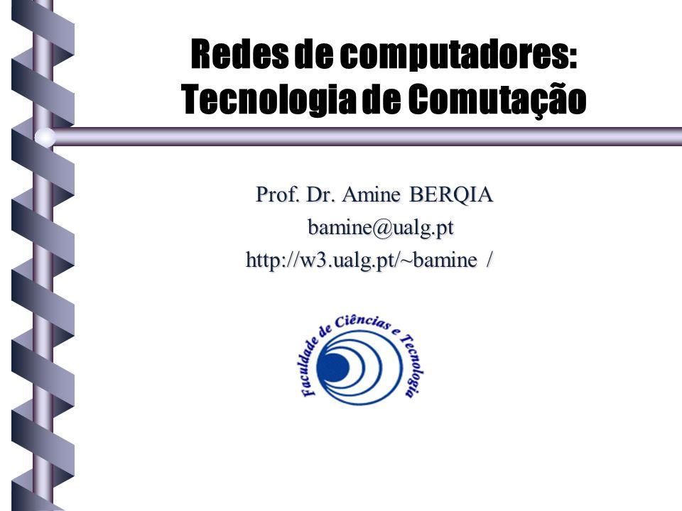 Redes de computadores: Tecnologia de Comutação Prof. Dr. Amine BERQIA bamine@ualg.pt http://w3.ualg.pt/~bamine /