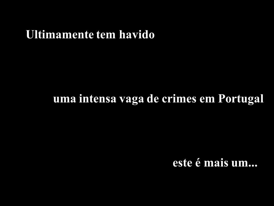 uma intensa vaga de crimes em Portugal Ultimamente tem havido este é mais um...