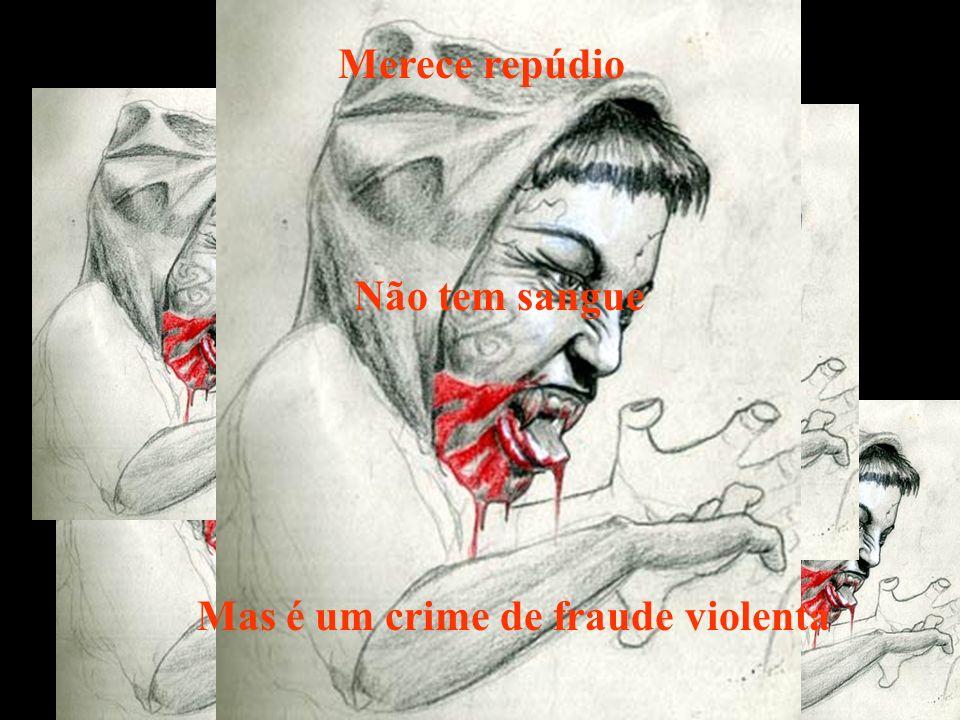 Merece repúdio Não tem sangue Mas é um crime de fraude violenta