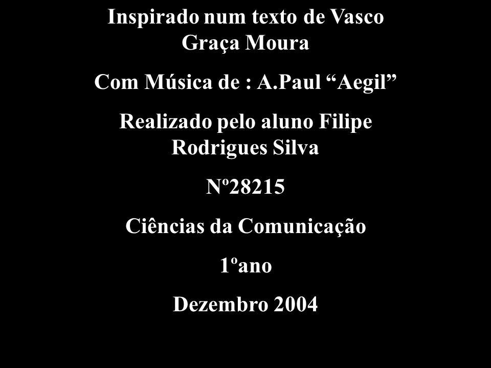 Inspirado num texto de Vasco Graça Moura Com Música de : A.Paul Aegil Realizado pelo aluno Filipe Rodrigues Silva Nº28215 Ciências da Comunicação 1ºano Dezembro 2004