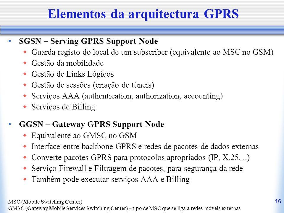 16 Elementos da arquitectura GPRS SGSN – Serving GPRS Support Node Guarda registo do local de um subscriber (equivalente ao MSC no GSM) Gestão da mobi